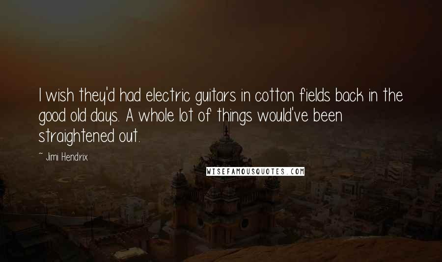Jimi Hendrix quotes: I wish they'd had electric guitars in cotton fields back in the good old days. A whole lot of things would've been straightened out.