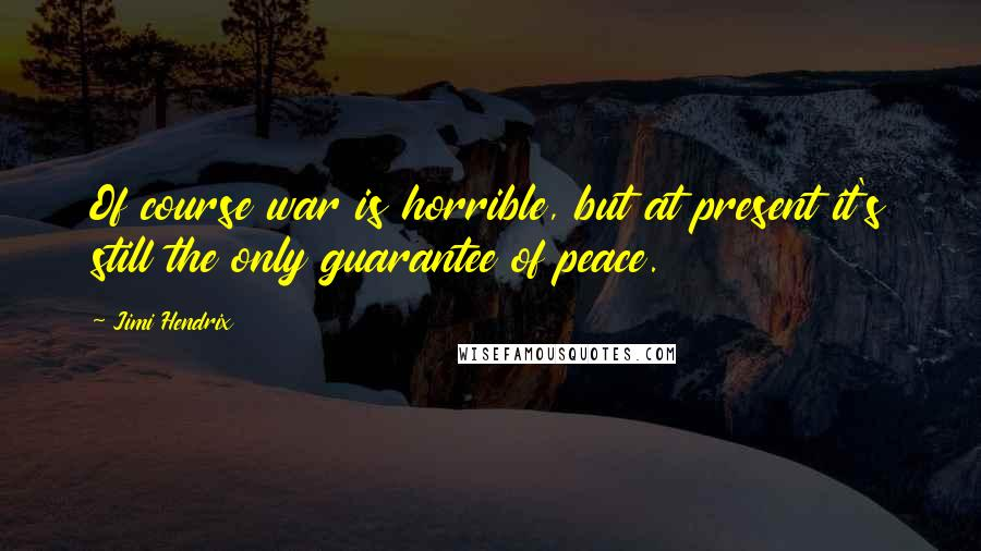 Jimi Hendrix quotes: Of course war is horrible, but at present it's still the only guarantee of peace.