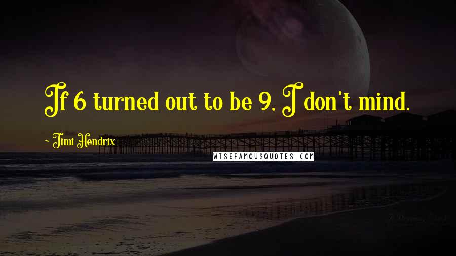 Jimi Hendrix quotes: If 6 turned out to be 9, I don't mind.