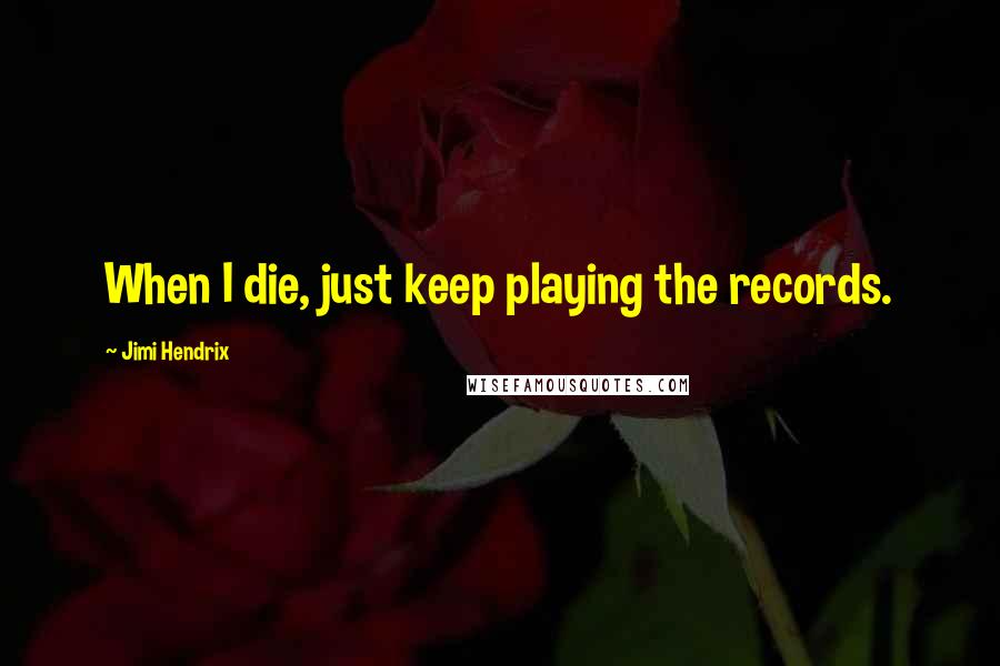 Jimi Hendrix quotes: When I die, just keep playing the records.