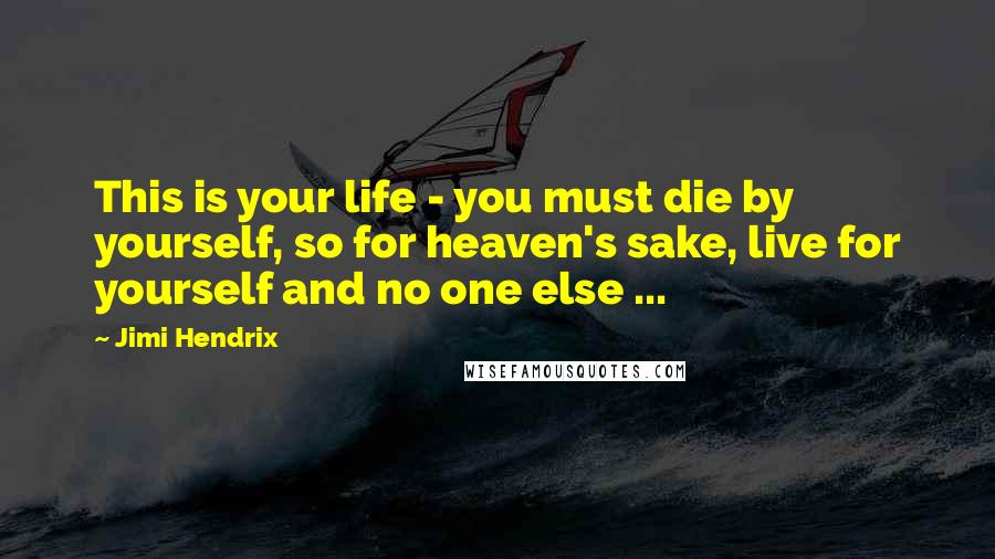 Jimi Hendrix quotes: This is your life - you must die by yourself, so for heaven's sake, live for yourself and no one else ...