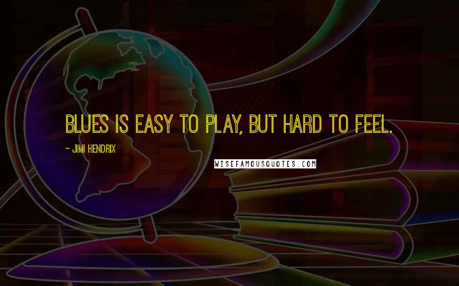 Jimi Hendrix quotes: Blues is easy to play, but hard to feel.