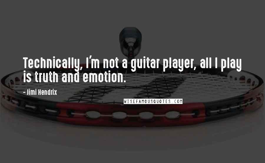 Jimi Hendrix quotes: Technically, I'm not a guitar player, all I play is truth and emotion.