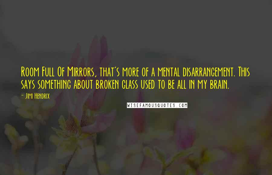 Jimi Hendrix quotes: Room Full Of Mirrors, that's more of a mental disarrangement. This says something about broken glass used to be all in my brain.