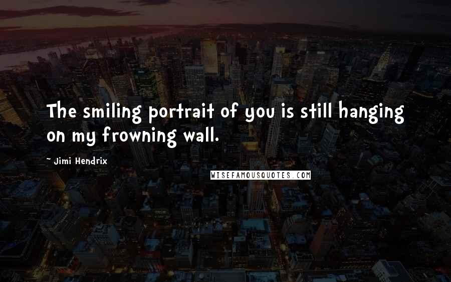 Jimi Hendrix quotes: The smiling portrait of you is still hanging on my frowning wall.
