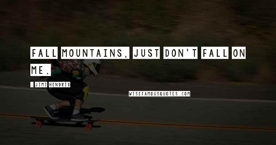 Jimi Hendrix quotes: Fall mountains, just don't fall on me.