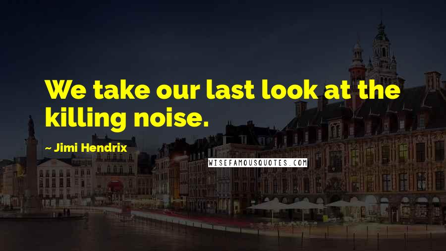 Jimi Hendrix quotes: We take our last look at the killing noise.