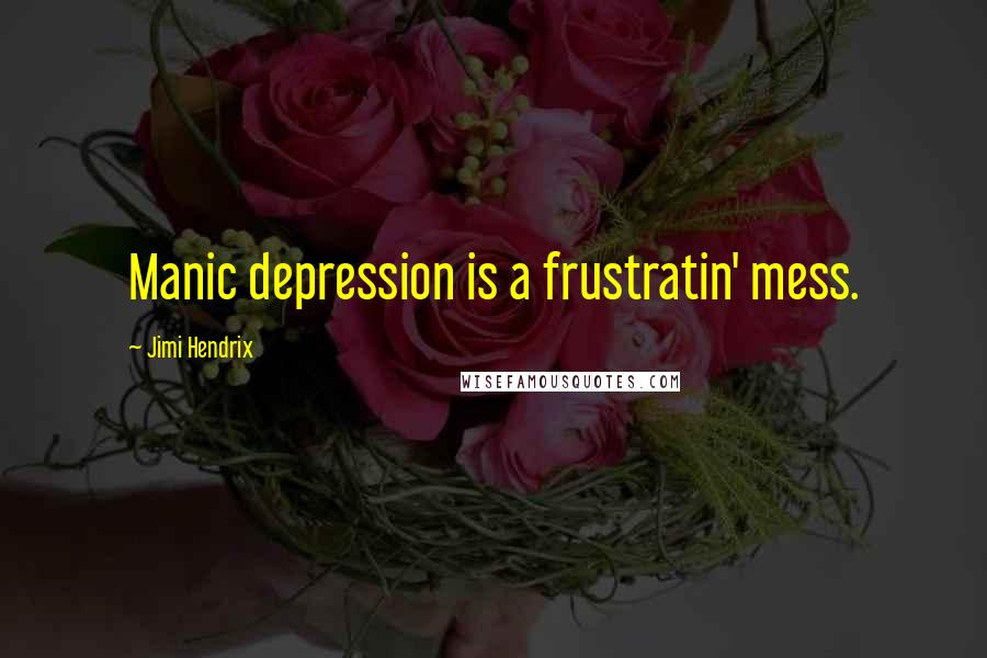 Jimi Hendrix quotes: Manic depression is a frustratin' mess.