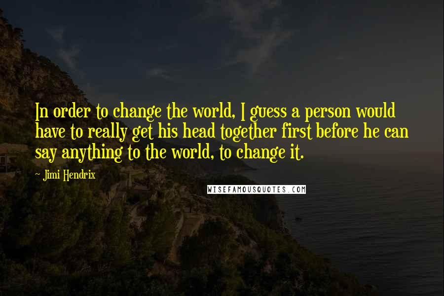 Jimi Hendrix quotes: In order to change the world, I guess a person would have to really get his head together first before he can say anything to the world, to change it.