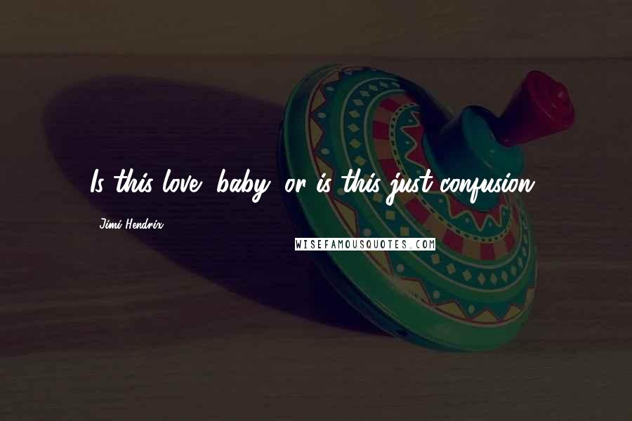 Jimi Hendrix quotes: Is this love, baby, or is this just confusion?
