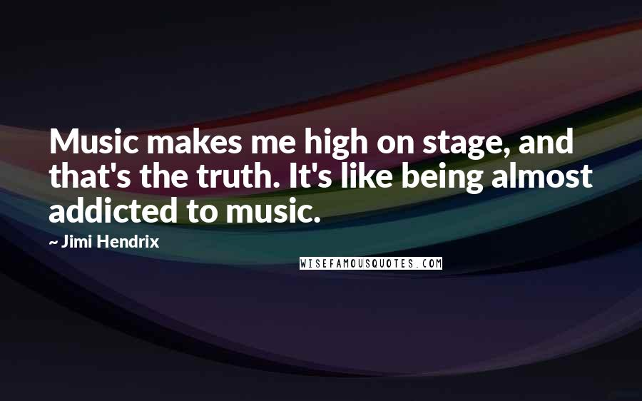 Jimi Hendrix quotes: Music makes me high on stage, and that's the truth. It's like being almost addicted to music.