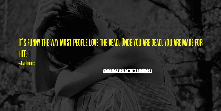 Jimi Hendrix quotes: It's funny the way most people love the dead. Once you are dead, you are made for life.