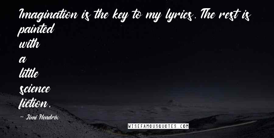 Jimi Hendrix quotes: Imagination is the key to my lyrics. The rest is painted with a little science fiction.