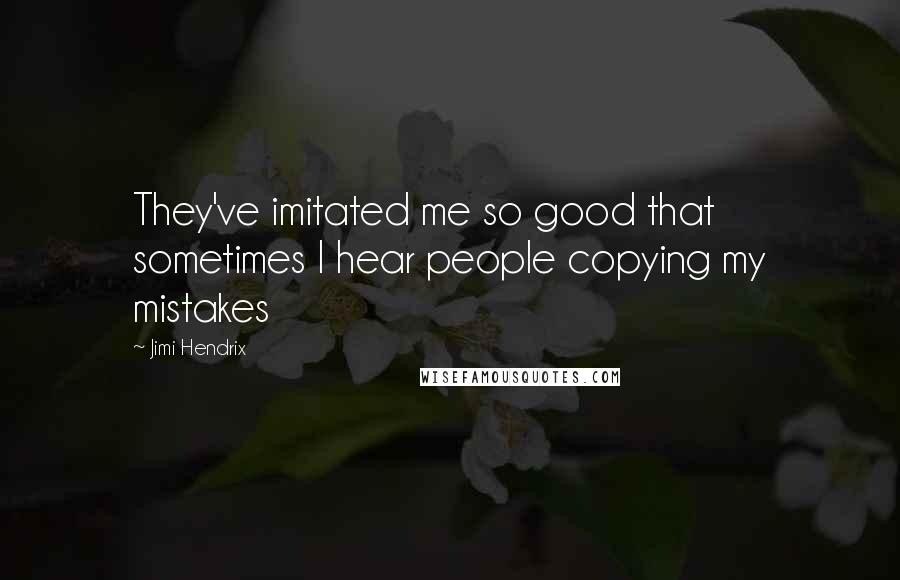 Jimi Hendrix quotes: They've imitated me so good that sometimes I hear people copying my mistakes
