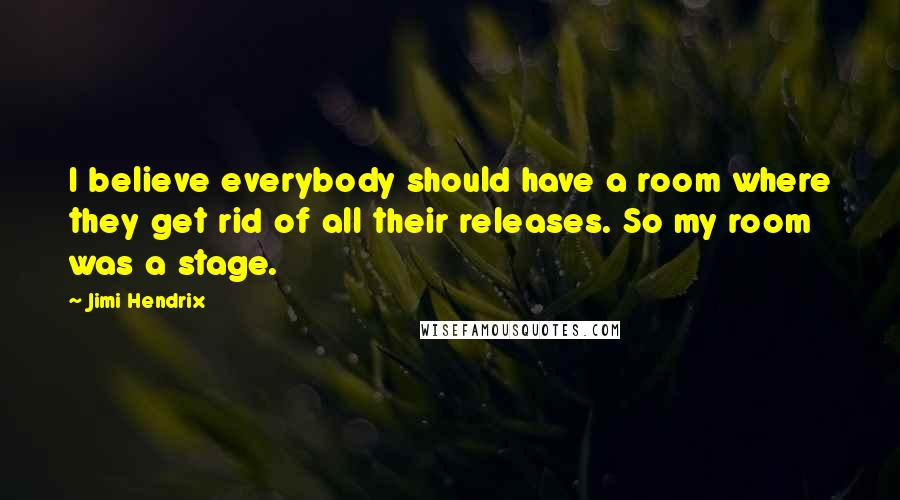 Jimi Hendrix quotes: I believe everybody should have a room where they get rid of all their releases. So my room was a stage.