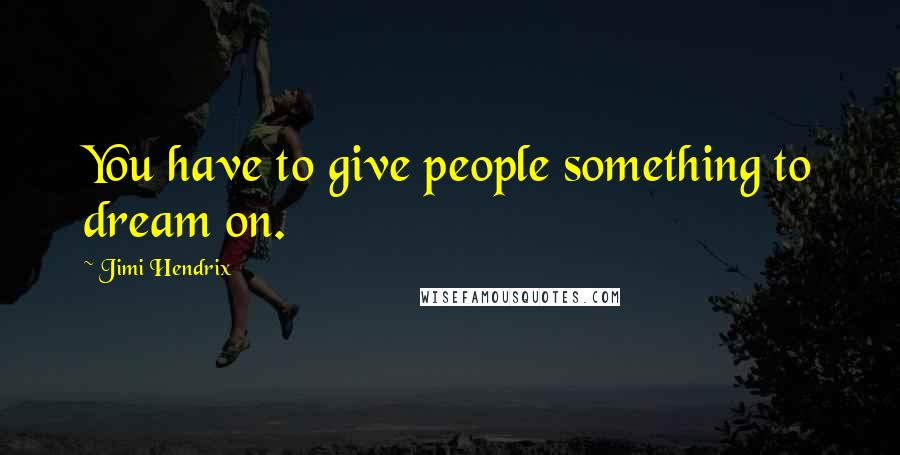 Jimi Hendrix quotes: You have to give people something to dream on.
