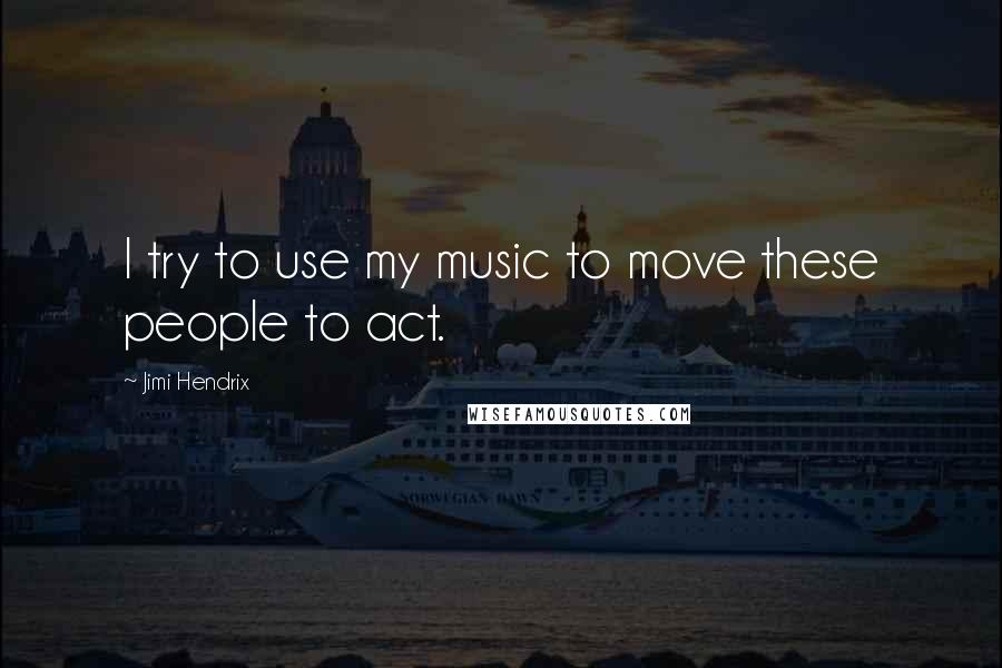 Jimi Hendrix quotes: I try to use my music to move these people to act.