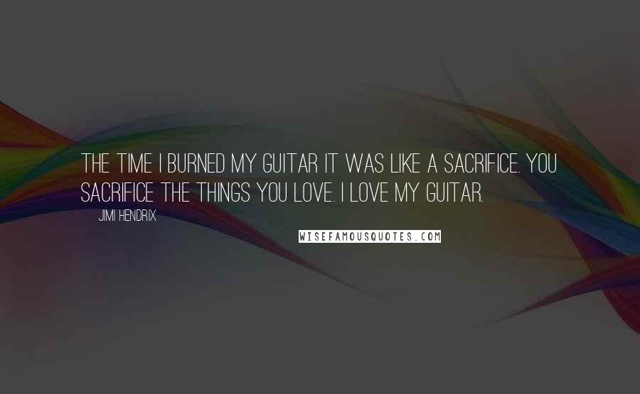 Jimi Hendrix quotes: The time I burned my guitar it was like a sacrifice. You sacrifice the things you love. I love my guitar.