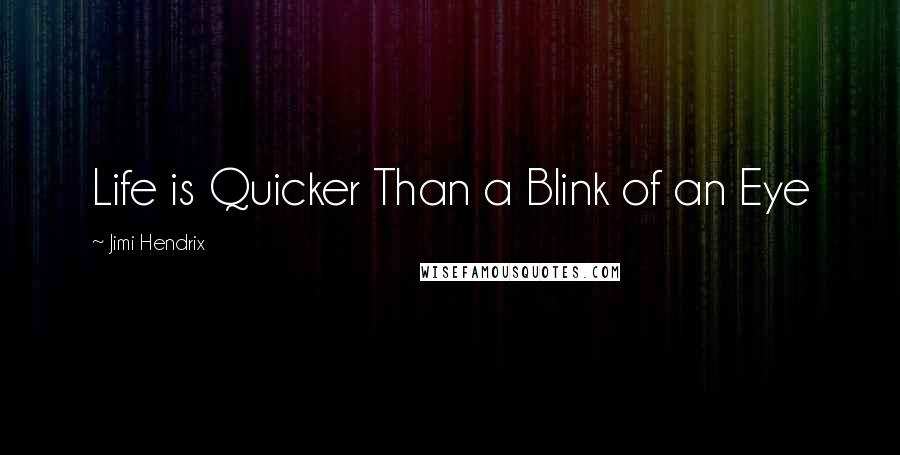 Jimi Hendrix quotes: Life is Quicker Than a Blink of an Eye