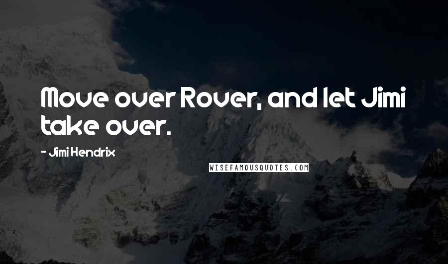Jimi Hendrix quotes: Move over Rover, and let Jimi take over.