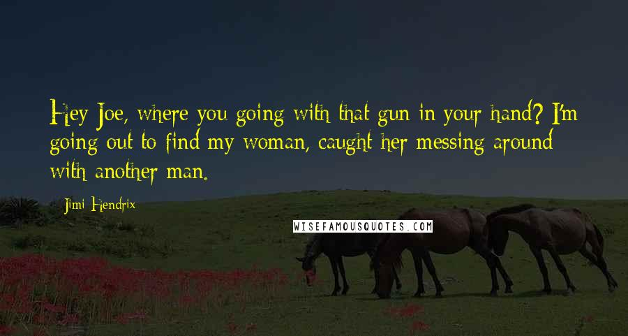 Jimi Hendrix quotes: Hey Joe, where you going with that gun in your hand? I'm going out to find my woman, caught her messing around with another man.