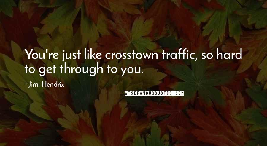 Jimi Hendrix quotes: You're just like crosstown traffic, so hard to get through to you.