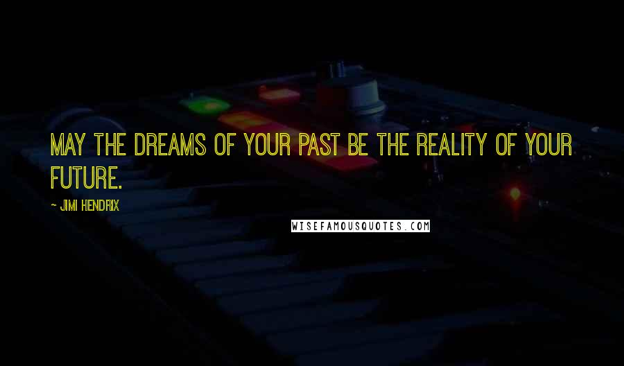 Jimi Hendrix quotes: May the dreams of your past be the reality of your future.