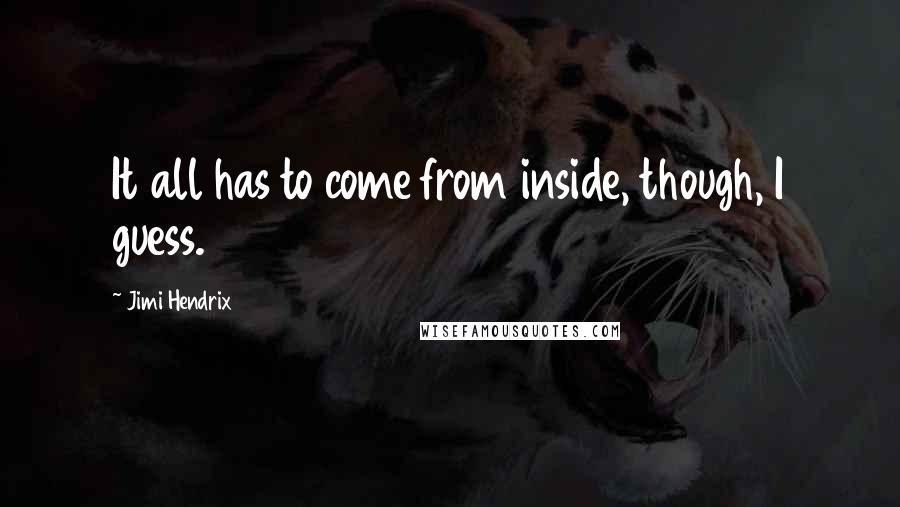 Jimi Hendrix quotes: It all has to come from inside, though, I guess.