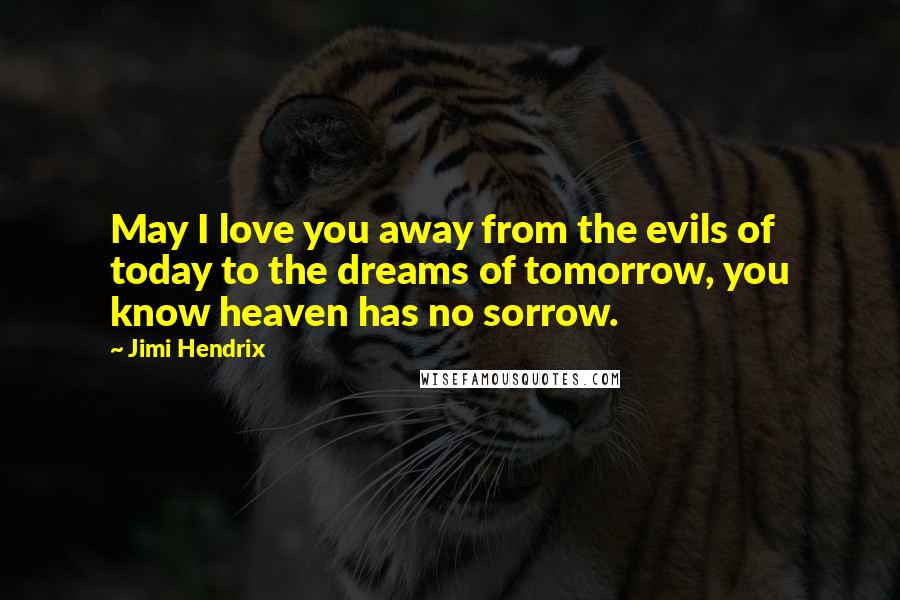 Jimi Hendrix quotes: May I love you away from the evils of today to the dreams of tomorrow, you know heaven has no sorrow.