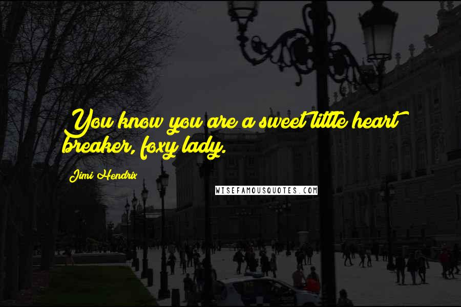 Jimi Hendrix quotes: You know you are a sweet little heart breaker, foxy lady.