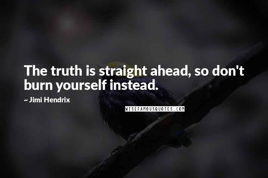 Jimi Hendrix quotes: The truth is straight ahead, so don't burn yourself instead.