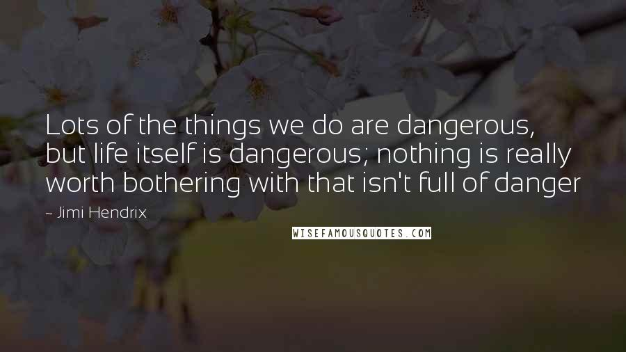 Jimi Hendrix quotes: Lots of the things we do are dangerous, but life itself is dangerous; nothing is really worth bothering with that isn't full of danger