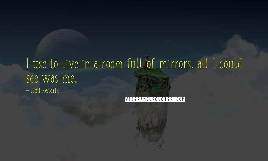 Jimi Hendrix quotes: I use to live in a room full of mirrors, all I could see was me.