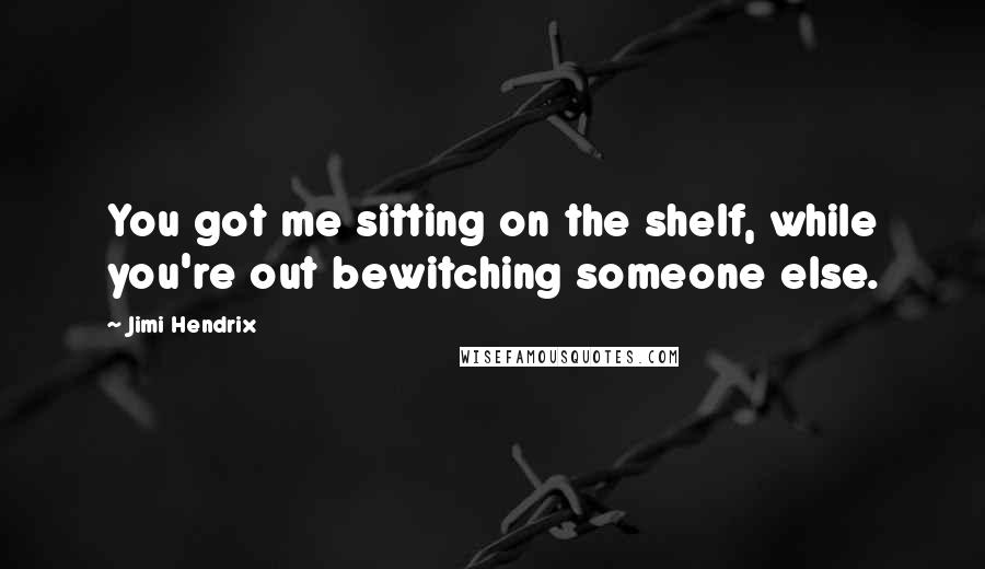 Jimi Hendrix quotes: You got me sitting on the shelf, while you're out bewitching someone else.