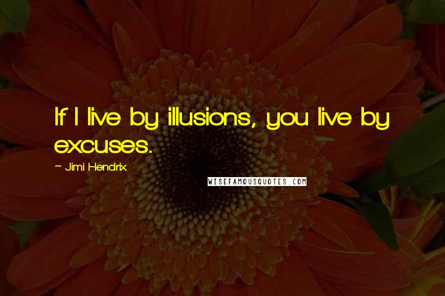 Jimi Hendrix quotes: If I live by illusions, you live by excuses.