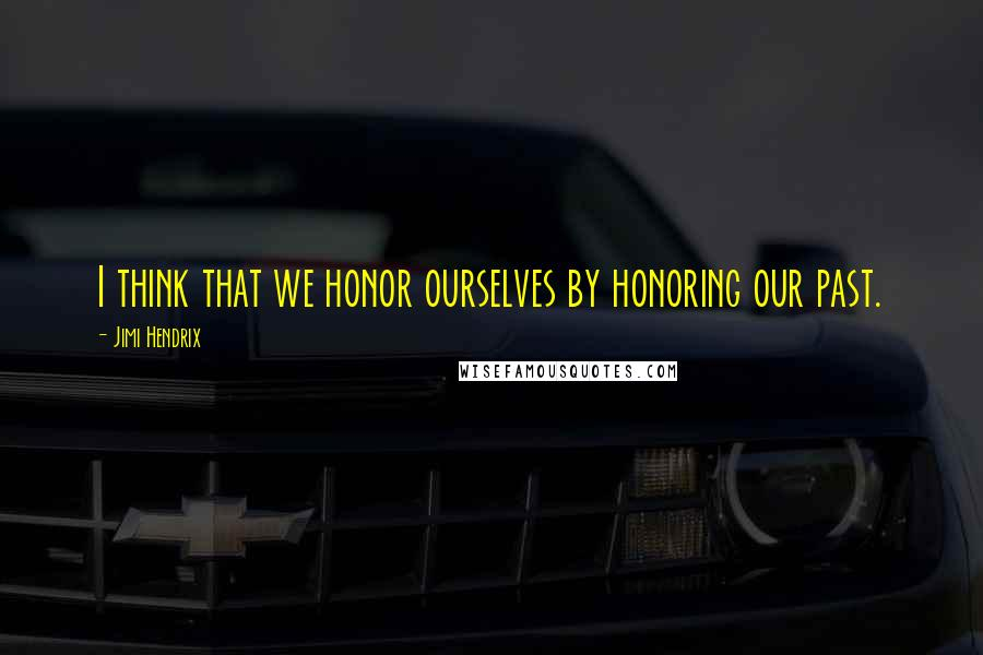 Jimi Hendrix quotes: I think that we honor ourselves by honoring our past.