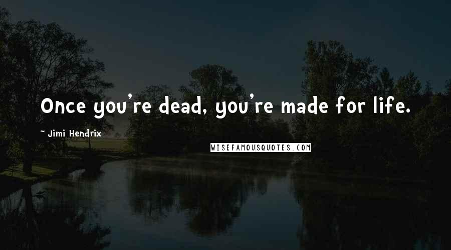 Jimi Hendrix quotes: Once you're dead, you're made for life.