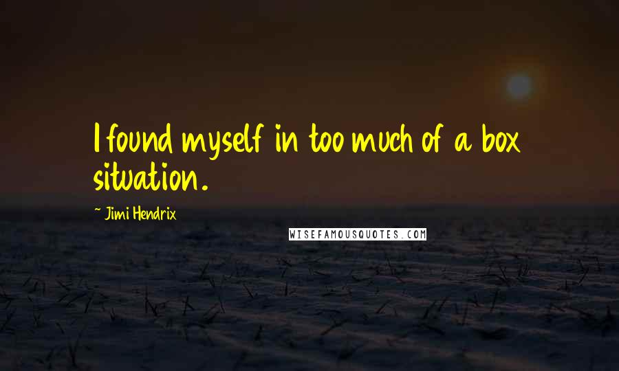 Jimi Hendrix quotes: I found myself in too much of a box situation.