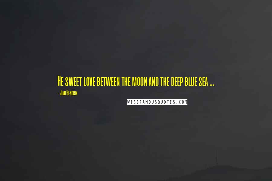 Jimi Hendrix quotes: He sweet love between the moon and the deep blue sea ...