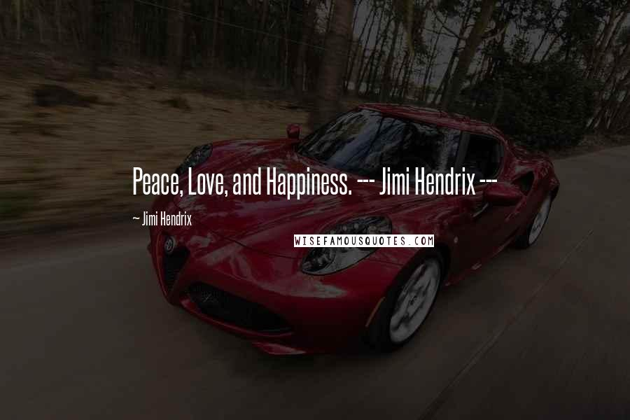Jimi Hendrix quotes: Peace, Love, and Happiness. --- Jimi Hendrix ---