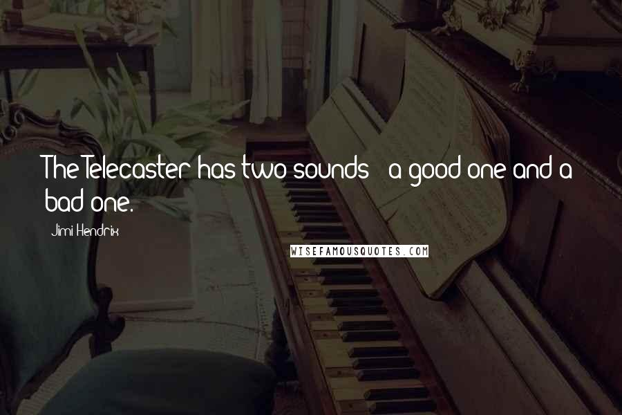Jimi Hendrix quotes: The Telecaster has two sounds - a good one and a bad one.