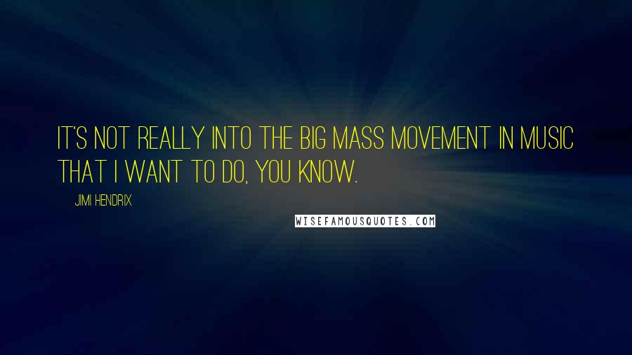 Jimi Hendrix quotes: It's not really into the big mass movement in music that I want to do, you know.