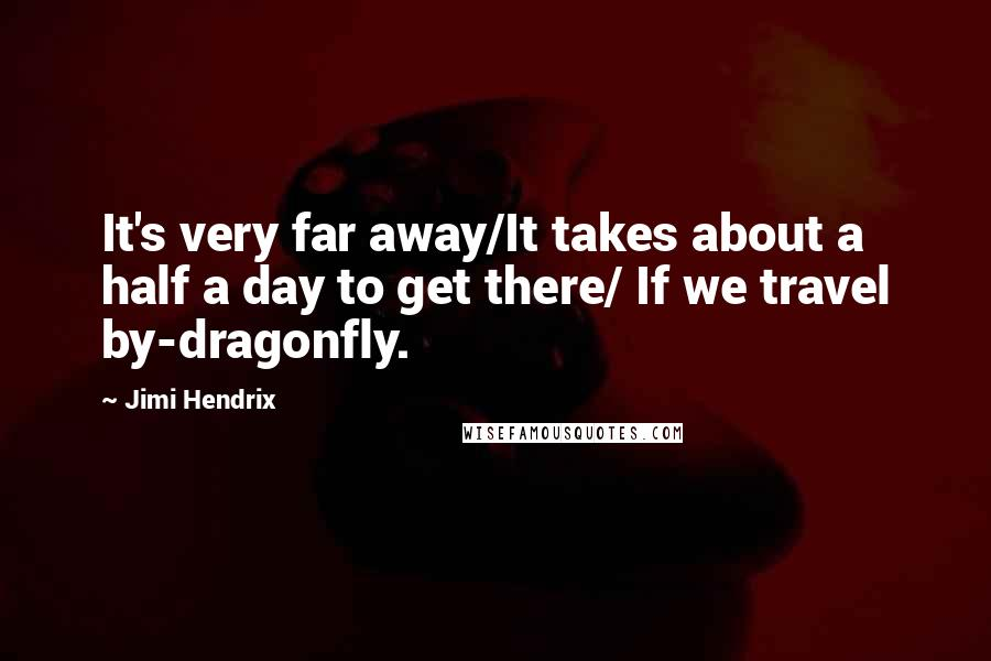 Jimi Hendrix quotes: It's very far away/It takes about a half a day to get there/ If we travel by-dragonfly.