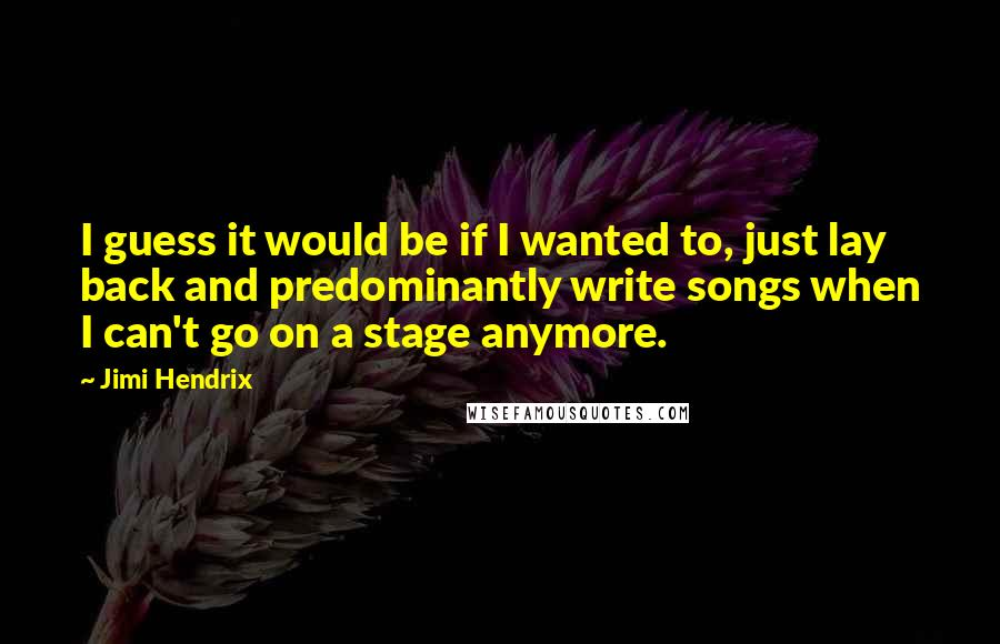 Jimi Hendrix quotes: I guess it would be if I wanted to, just lay back and predominantly write songs when I can't go on a stage anymore.