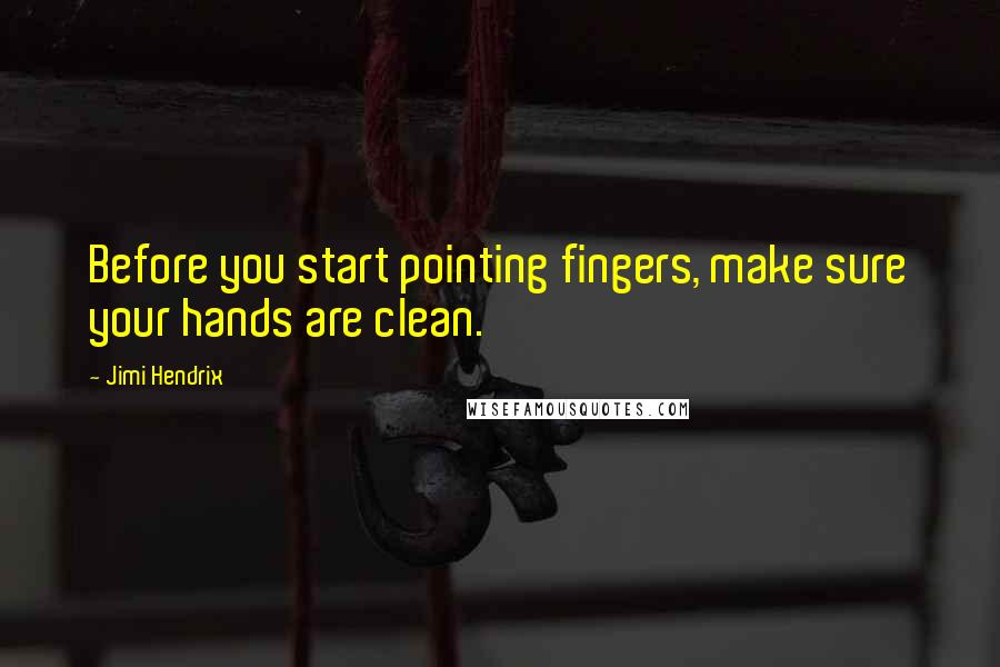 Jimi Hendrix quotes: Before you start pointing fingers, make sure your hands are clean.