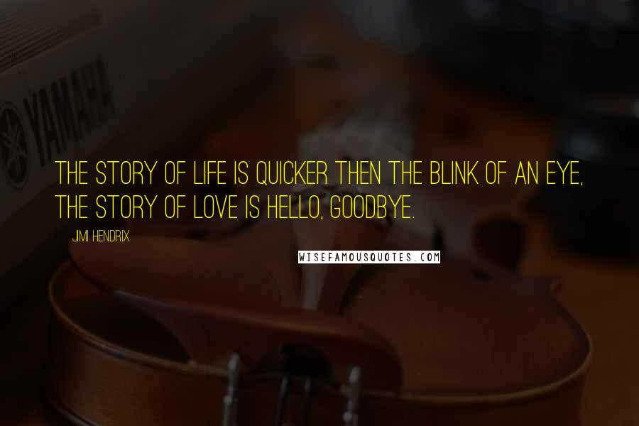 Jimi Hendrix quotes: The story of life is quicker then the blink of an eye, the story of love is hello, goodbye.