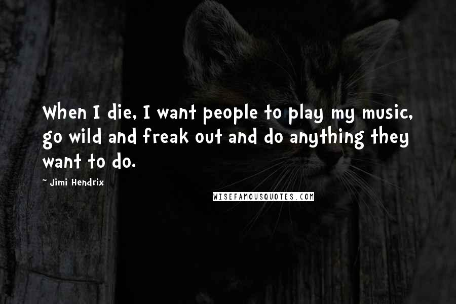 Jimi Hendrix quotes: When I die, I want people to play my music, go wild and freak out and do anything they want to do.