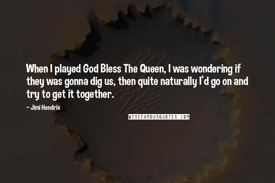 Jimi Hendrix quotes: When I played God Bless The Queen, I was wondering if they was gonna dig us, then quite naturally I'd go on and try to get it together.