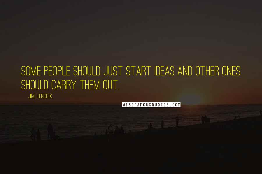 Jimi Hendrix quotes: Some people should just start ideas and other ones should carry them out.