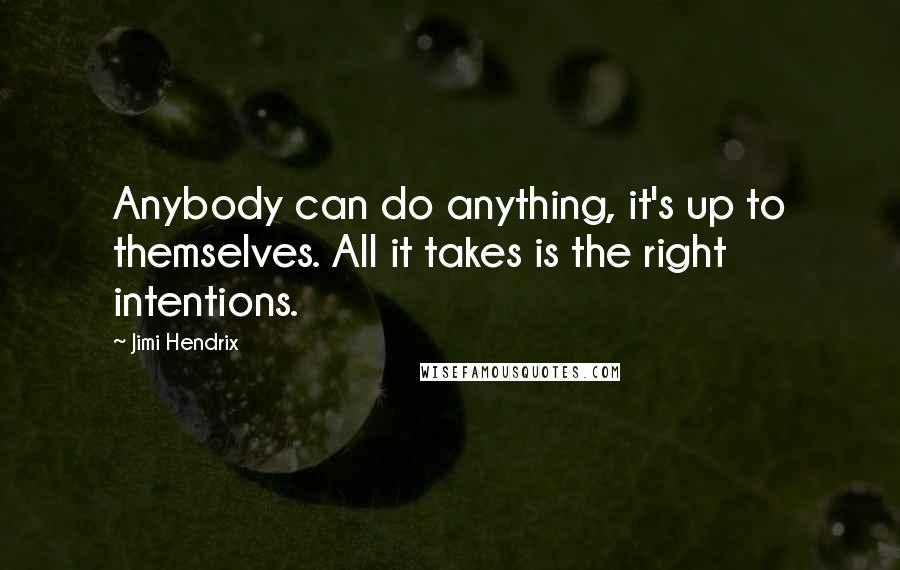Jimi Hendrix quotes: Anybody can do anything, it's up to themselves. All it takes is the right intentions.
